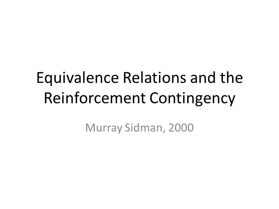 Equivalence Relations and the Reinforcement Contingency Murray Sidman, 2000