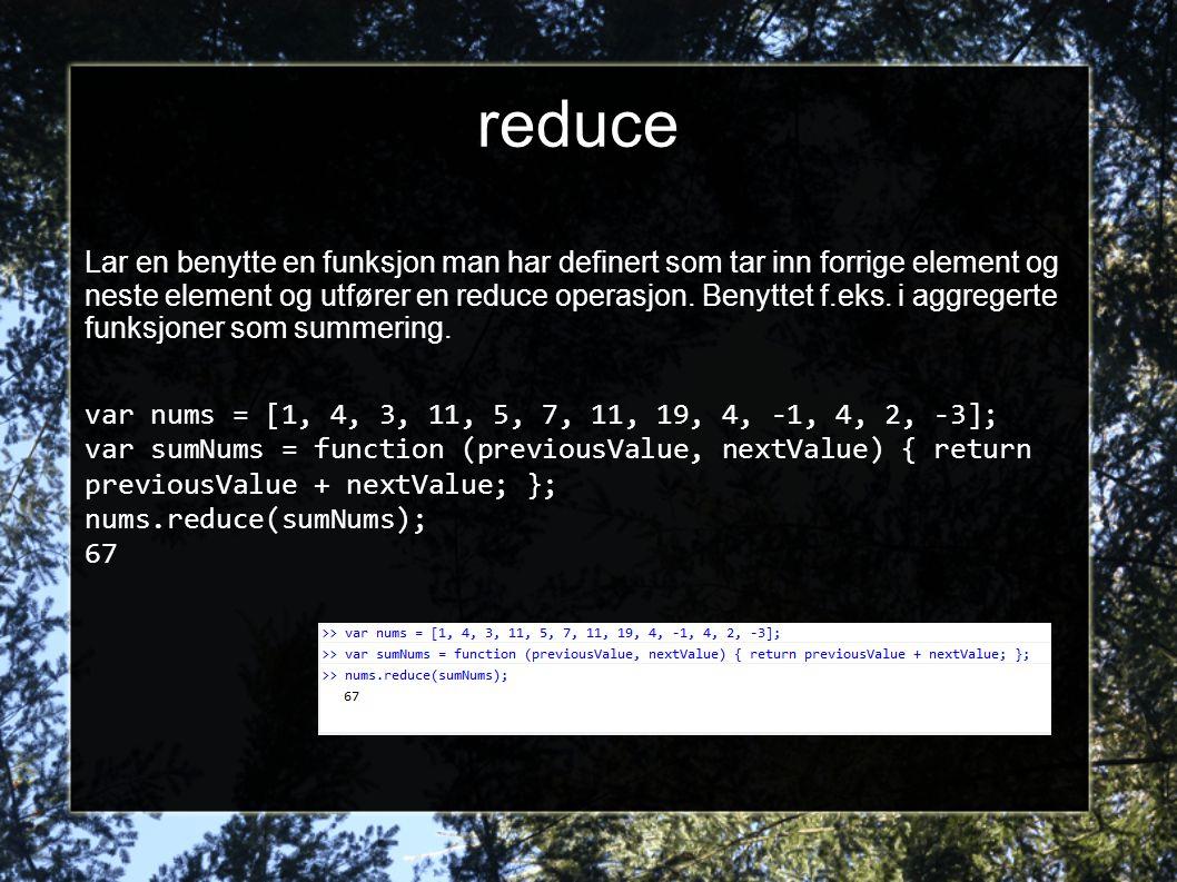 reduce Lar en benytte en funksjon man har definert som tar inn forrige element og neste element og utfører en reduce operasjon. Benyttet f.eks. i aggr