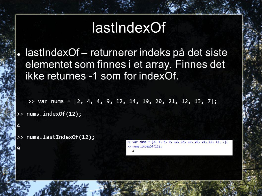 lastIndexOf  lastIndexOf – returnerer indeks på det siste elementet som finnes i et array. Finnes det ikke returnes -1 som for indexOf. >> var nums =