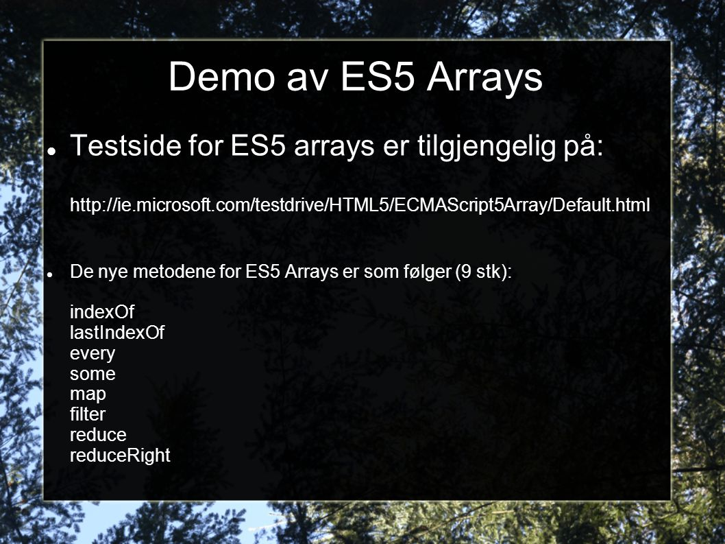 Demo av ES5 Arrays  Testside for ES5 arrays er tilgjengelig på: http://ie.microsoft.com/testdrive/HTML5/ECMAScript5Array/Default.html  De nye metodene for ES5 Arrays er som følger (9 stk): indexOf lastIndexOf every some map filter reduce reduceRight