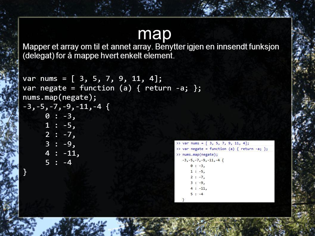 map Mapper et array om til et annet array. Benytter igjen en innsendt funksjon (delegat) for å mappe hvert enkelt element. var nums = [ 3, 5, 7, 9, 11