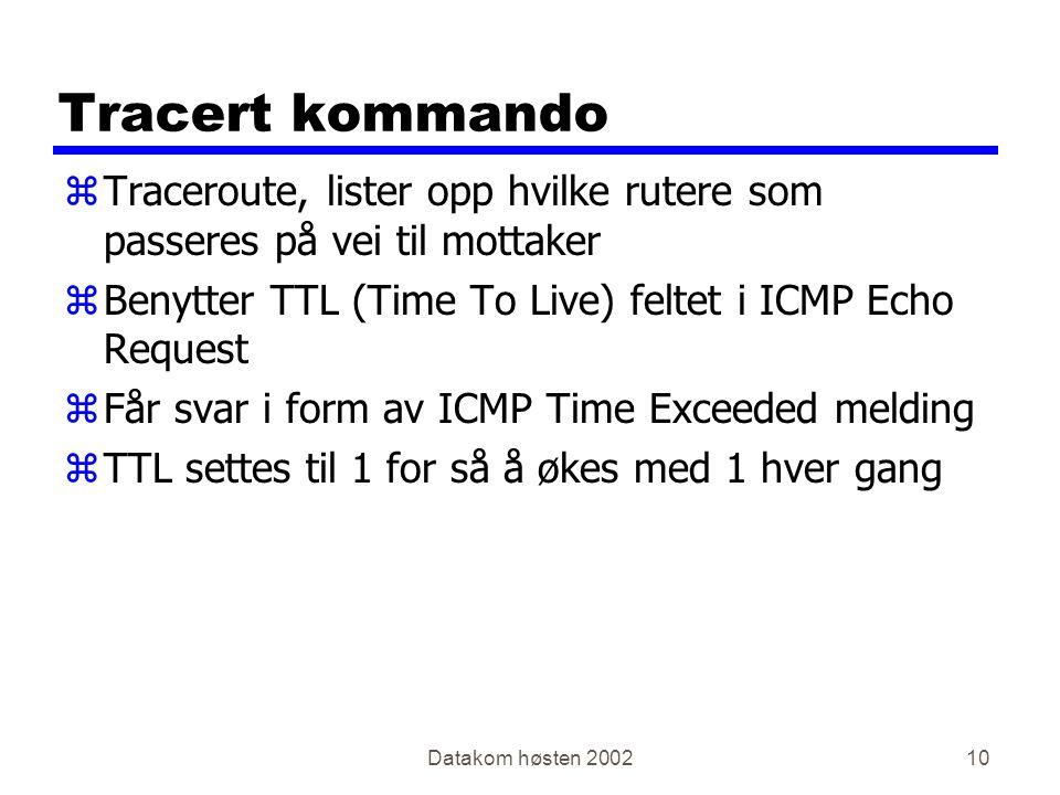 Datakom høsten 200210 Tracert kommando zTraceroute, lister opp hvilke rutere som passeres på vei til mottaker zBenytter TTL (Time To Live) feltet i ICMP Echo Request zFår svar i form av ICMP Time Exceeded melding zTTL settes til 1 for så å økes med 1 hver gang