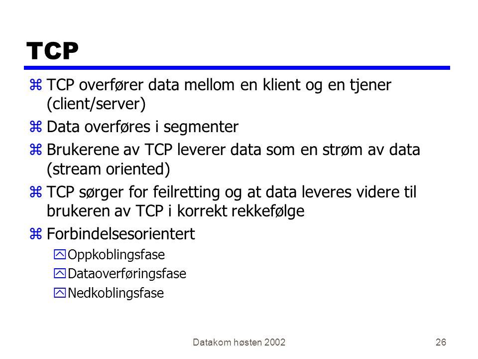 Datakom høsten 200226 TCP zTCP overfører data mellom en klient og en tjener (client/server) zData overføres i segmenter zBrukerene av TCP leverer data som en strøm av data (stream oriented) zTCP sørger for feilretting og at data leveres videre til brukeren av TCP i korrekt rekkefølge zForbindelsesorientert yOppkoblingsfase yDataoverføringsfase yNedkoblingsfase