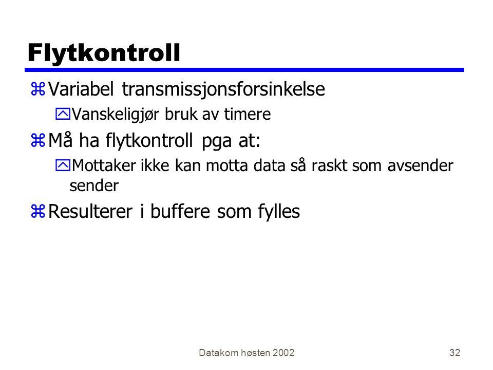 Datakom høsten 200232 Flytkontroll zVariabel transmissjonsforsinkelse yVanskeligjør bruk av timere zMå ha flytkontroll pga at: yMottaker ikke kan motta data så raskt som avsender sender zResulterer i buffere som fylles