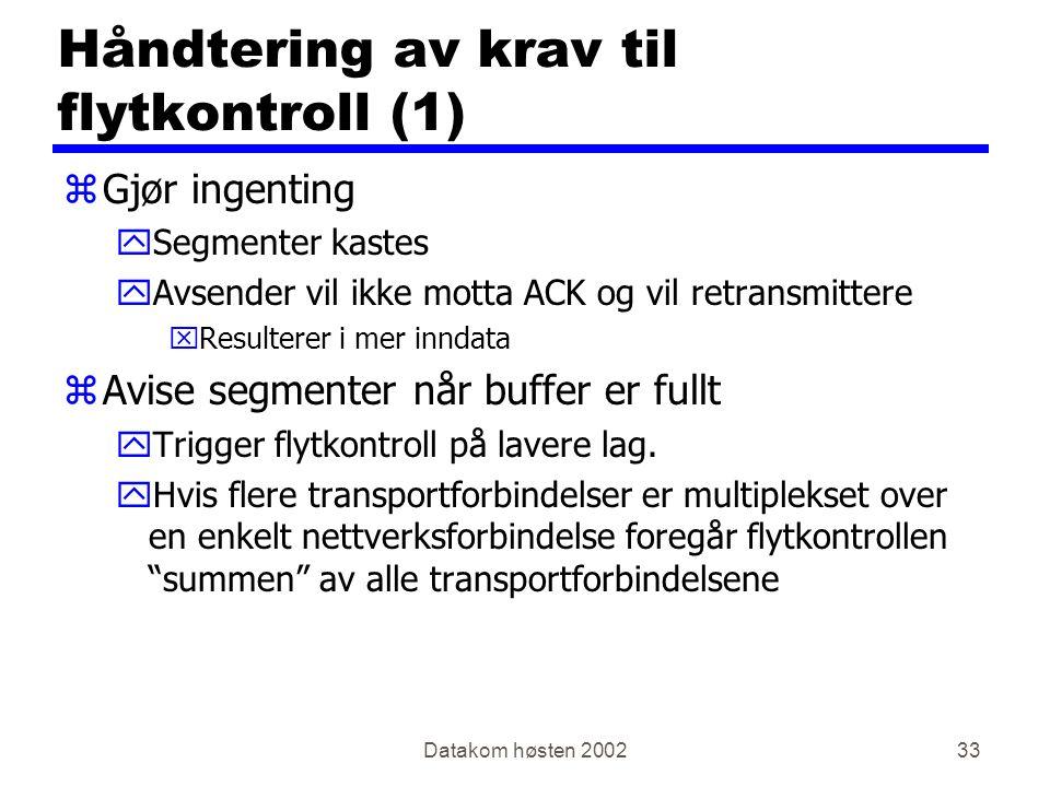 Datakom høsten 200233 Håndtering av krav til flytkontroll (1) zGjør ingenting ySegmenter kastes yAvsender vil ikke motta ACK og vil retransmittere xResulterer i mer inndata zAvise segmenter når buffer er fullt yTrigger flytkontroll på lavere lag.