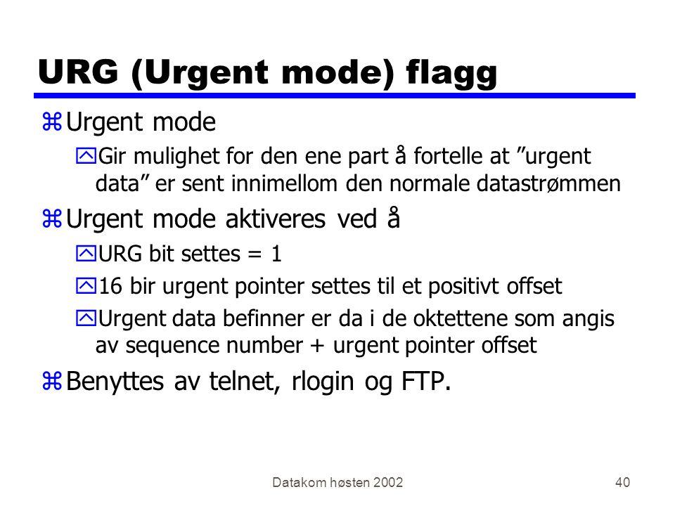 Datakom høsten 200240 URG (Urgent mode) flagg zUrgent mode yGir mulighet for den ene part å fortelle at urgent data er sent innimellom den normale datastrømmen zUrgent mode aktiveres ved å yURG bit settes = 1 y16 bir urgent pointer settes til et positivt offset yUrgent data befinner er da i de oktettene som angis av sequence number + urgent pointer offset zBenyttes av telnet, rlogin og FTP.