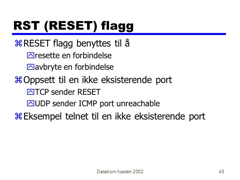 Datakom høsten 200243 RST (RESET) flagg zRESET flagg benyttes til å yresette en forbindelse yavbryte en forbindelse zOppsett til en ikke eksisterende port yTCP sender RESET yUDP sender ICMP port unreachable zEksempel telnet til en ikke eksisterende port