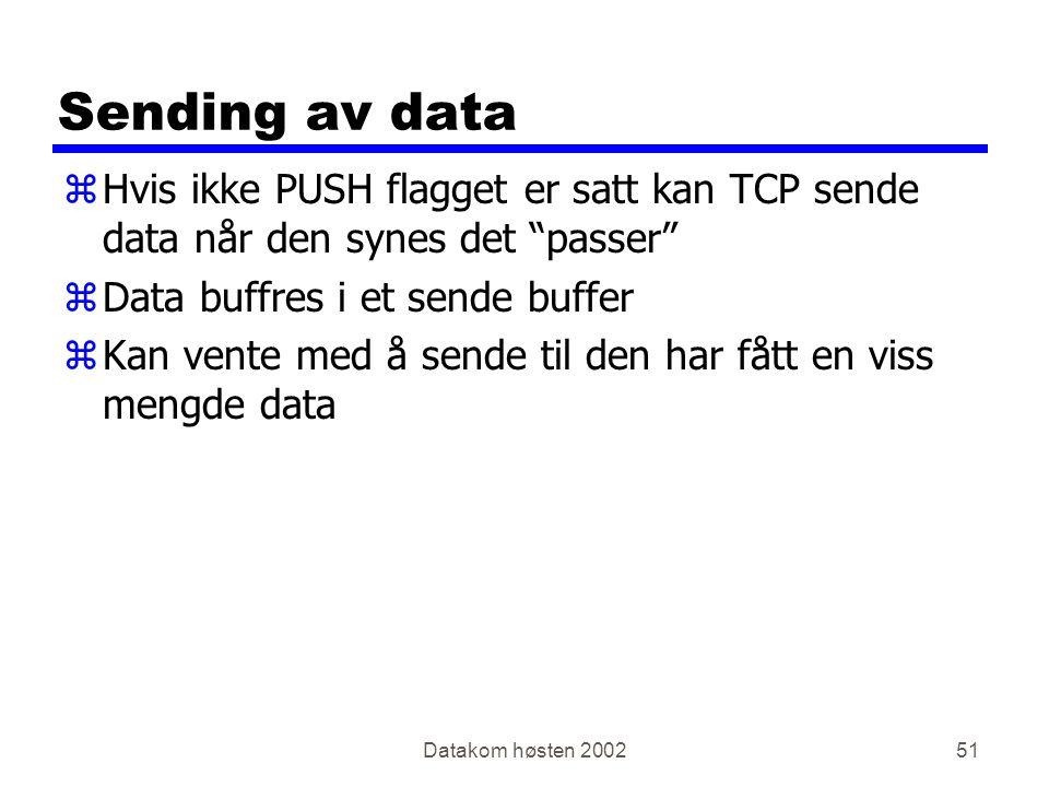 Datakom høsten 200251 Sending av data zHvis ikke PUSH flagget er satt kan TCP sende data når den synes det passer zData buffres i et sende buffer zKan vente med å sende til den har fått en viss mengde data