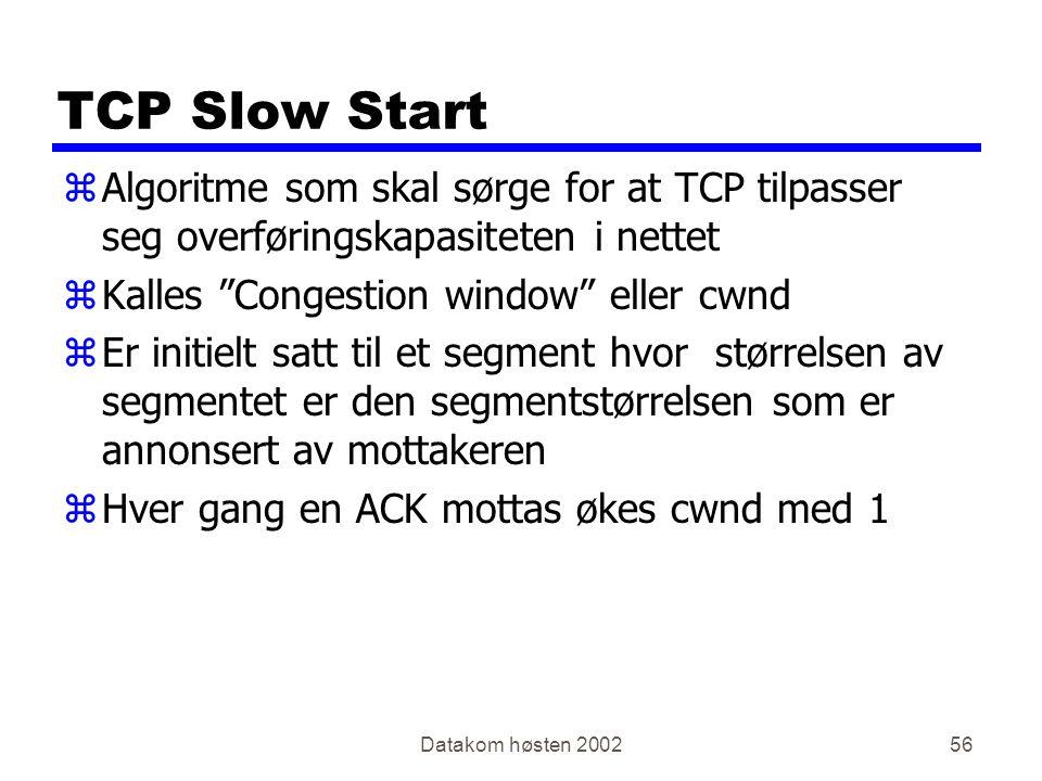 Datakom høsten 200256 TCP Slow Start zAlgoritme som skal sørge for at TCP tilpasser seg overføringskapasiteten i nettet zKalles Congestion window eller cwnd zEr initielt satt til et segment hvor størrelsen av segmentet er den segmentstørrelsen som er annonsert av mottakeren zHver gang en ACK mottas økes cwnd med 1