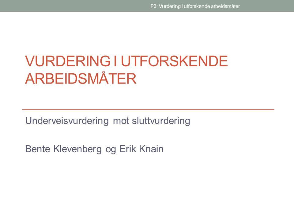 VURDERING I UTFORSKENDE ARBEIDSMÅTER Underveisvurdering mot sluttvurdering Bente Klevenberg og Erik Knain P3: Vurdering i utforskende arbeidsmåter