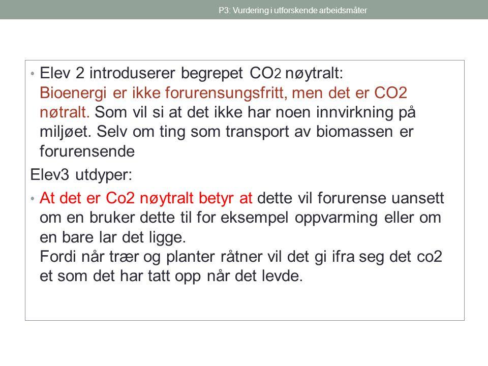 P3: Vurdering i utforskende arbeidsmåter • Elev 2 introduserer begrepet CO 2 nøytralt: Bioenergi er ikke forurensungsfritt, men det er CO2 nøtralt. So