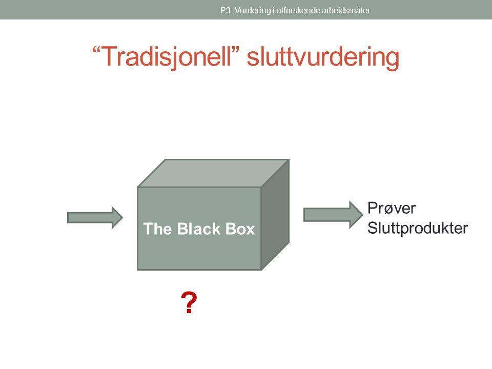 """""""Tradisjonell"""" sluttvurdering P3: Vurdering i utforskende arbeidsmåter The Black Box Prøver Sluttprodukter ?"""
