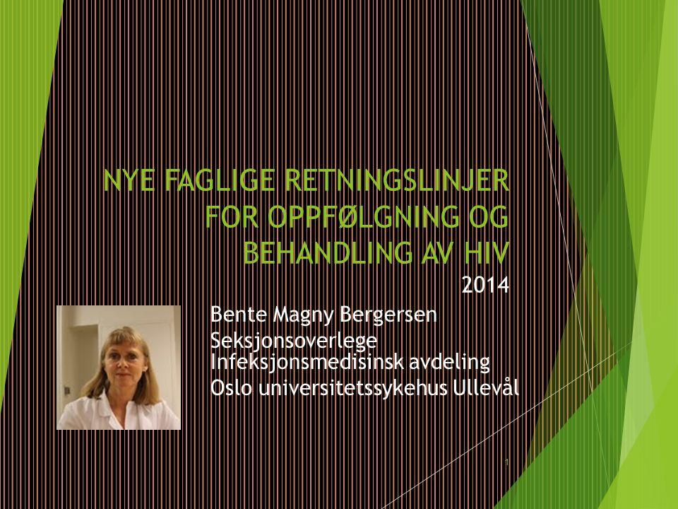 NYE FAGLIGE RETNINGSLINJER FOR OPPFØLGNING OG BEHANDLING AV HIV 2014 Bente Magny Bergersen Seksjonsoverlege Infeksjonsmedisinsk avdeling Oslo universi