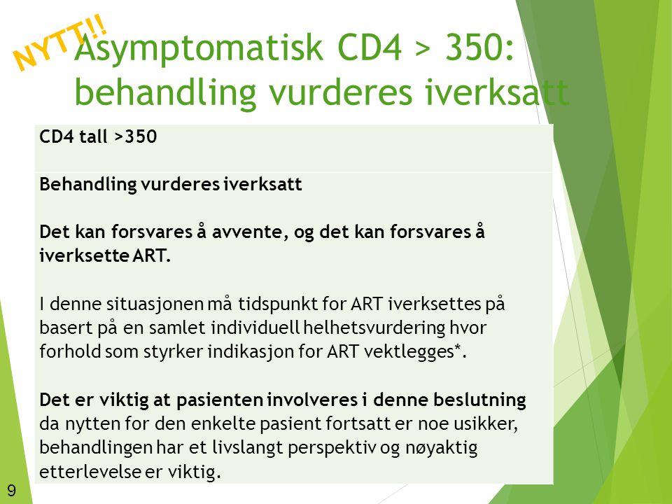 9 Asymptomatisk CD4 > 350: behandling vurderes iverksatt CD4 tall >350 Behandling vurderes iverksatt Det kan forsvares å avvente, og det kan forsvares