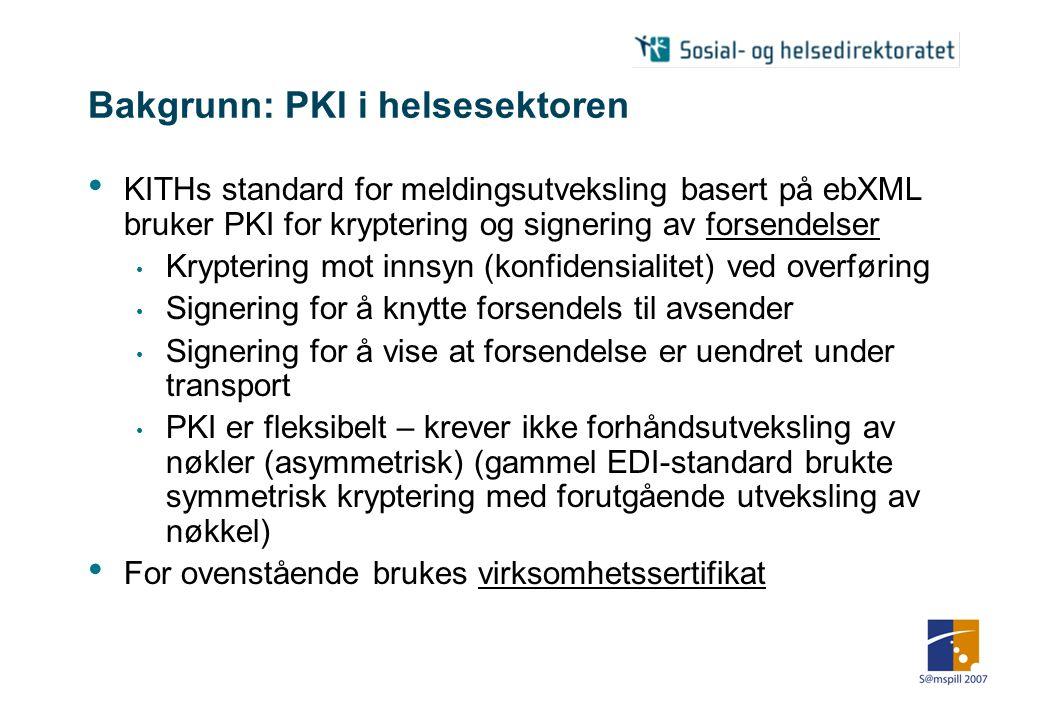 Bakgrunn: PKI i helsesektoren • KITHs standard for meldingsutveksling basert på ebXML bruker PKI for kryptering og signering av forsendelser • Kryptering mot innsyn (konfidensialitet) ved overføring • Signering for å knytte forsendels til avsender • Signering for å vise at forsendelse er uendret under transport • PKI er fleksibelt – krever ikke forhåndsutveksling av nøkler (asymmetrisk) (gammel EDI-standard brukte symmetrisk kryptering med forutgående utveksling av nøkkel) • For ovenstående brukes virksomhetssertifikat