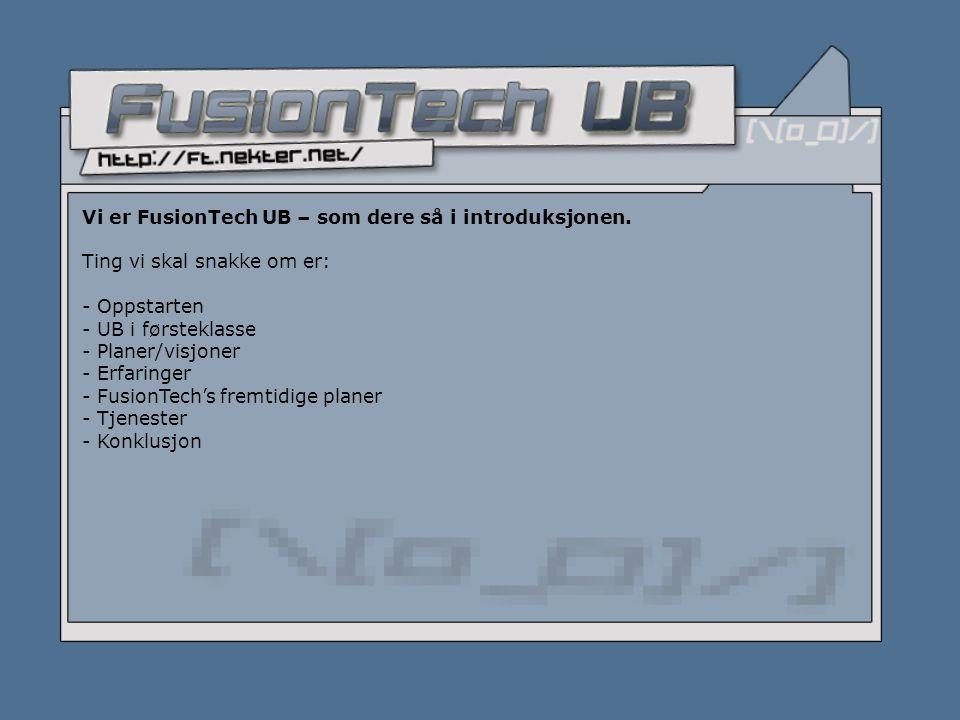 Vi er FusionTech UB – som dere så i introduksjonen. Ting vi skal snakke om er: - Oppstarten - UB i førsteklasse - Planer/visjoner - Erfaringer - Fusio