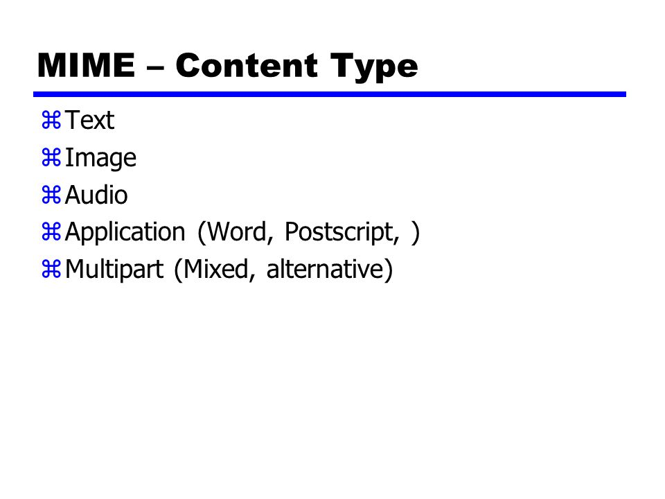 MIME – Content Type zText zImage zAudio zApplication (Word, Postscript, ) zMultipart (Mixed, alternative)