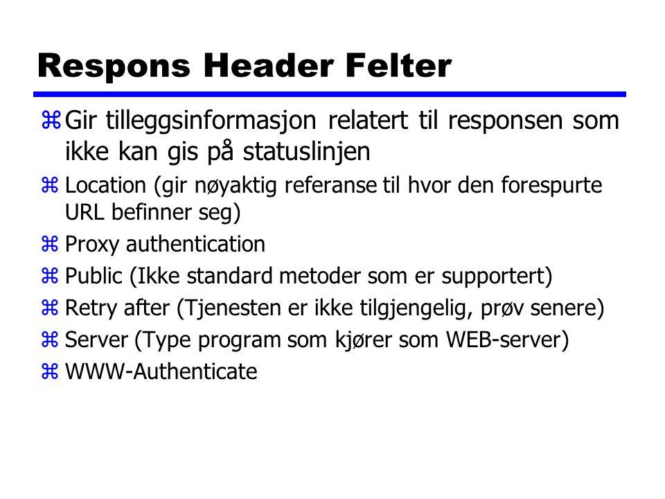 Respons Header Felter zGir tilleggsinformasjon relatert til responsen som ikke kan gis på statuslinjen zLocation (gir nøyaktig referanse til hvor den forespurte URL befinner seg) zProxy authentication zPublic (Ikke standard metoder som er supportert) zRetry after (Tjenesten er ikke tilgjengelig, prøv senere) zServer (Type program som kjører som WEB-server) zWWW-Authenticate