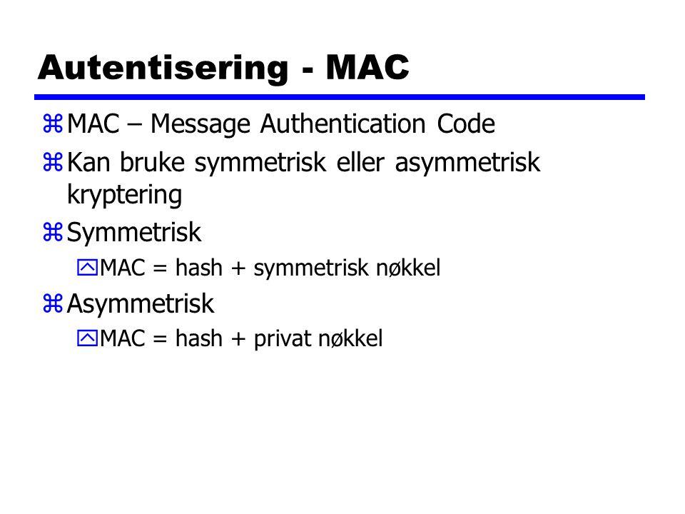 Autentisering - MAC zMAC – Message Authentication Code zKan bruke symmetrisk eller asymmetrisk kryptering zSymmetrisk yMAC = hash + symmetrisk nøkkel zAsymmetrisk yMAC = hash + privat nøkkel
