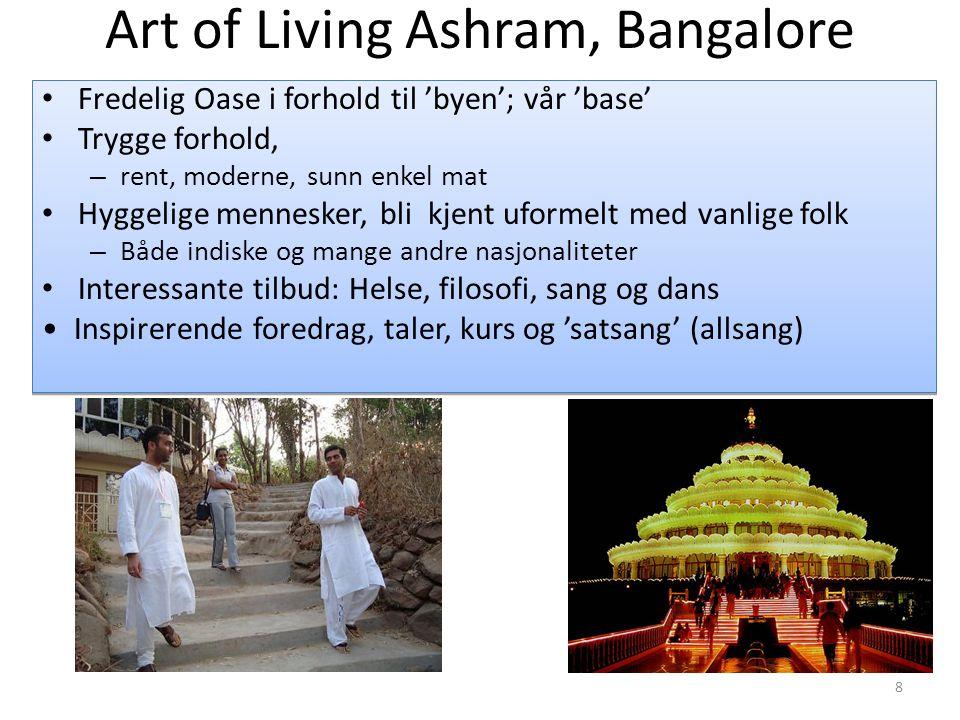 Art of Living Ashram, Bangalore • Fredelig Oase i forhold til 'byen'; vår 'base' • Trygge forhold, – rent, moderne, sunn enkel mat • Hyggelige mennesker, bli kjent uformelt med vanlige folk – Både indiske og mange andre nasjonaliteter • Interessante tilbud: Helse, filosofi, sang og dans • Inspirerende foredrag, taler, kurs og 'satsang' (allsang) • Fredelig Oase i forhold til 'byen'; vår 'base' • Trygge forhold, – rent, moderne, sunn enkel mat • Hyggelige mennesker, bli kjent uformelt med vanlige folk – Både indiske og mange andre nasjonaliteter • Interessante tilbud: Helse, filosofi, sang og dans • Inspirerende foredrag, taler, kurs og 'satsang' (allsang) 8