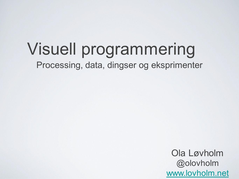 Visuell programmering Processing, data, dingser og eksprimenter Ola Løvholm @olovholm www.lovholm.net
