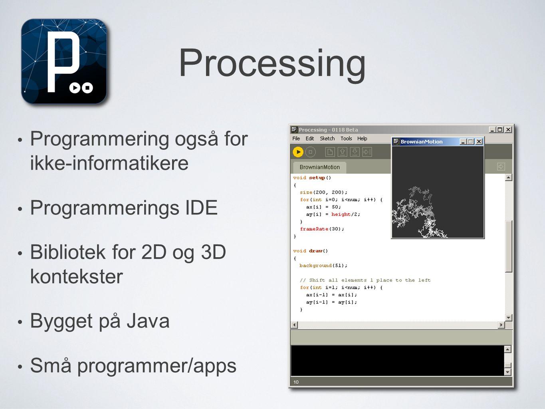 Processing • Programmering også for ikke-informatikere • Programmerings IDE • Bibliotek for 2D og 3D kontekster • Bygget på Java • Små programmer/apps