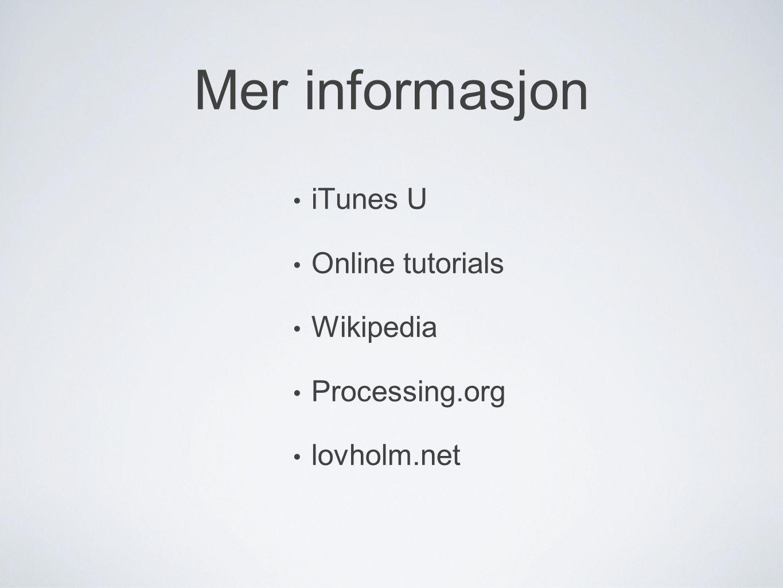 Mer informasjon • iTunes U • Online tutorials • Wikipedia • Processing.org • lovholm.net