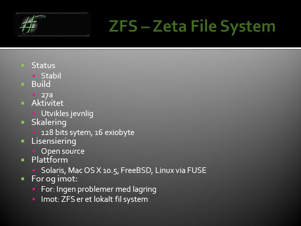  Status  Stabil  Build  27a  Aktivitet  Utvikles jevnlig  Skalering  128 bits sytem, 16 exiobyte  Lisensiering  Open source  Plattform  Solaris, Mac OS X 10.5, FreeBSD, Linux via FUSE  For og imot:  For: Ingen problemer med lagring  Imot: ZFS er et lokalt fil system
