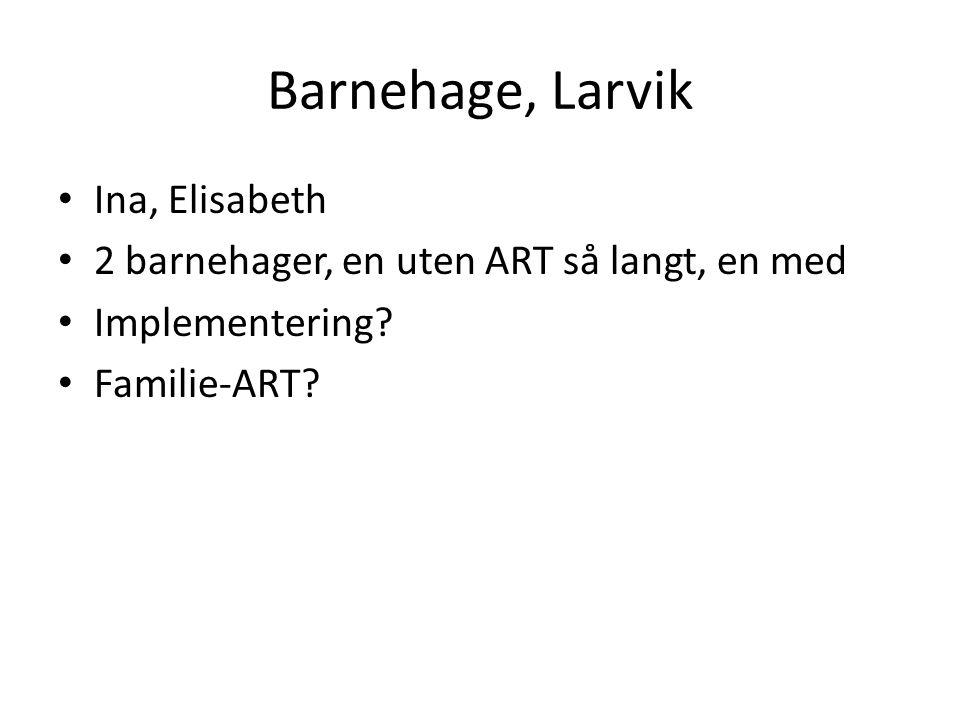 Barnehage, Larvik • Ina, Elisabeth • 2 barnehager, en uten ART så langt, en med • Implementering? • Familie-ART?