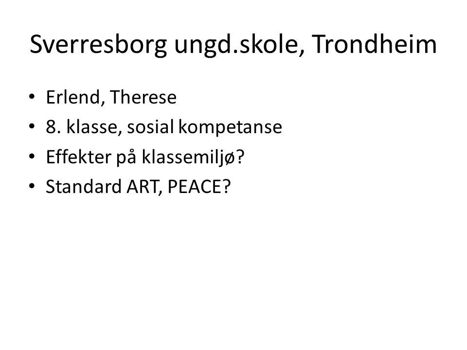 Sverresborg ungd.skole, Trondheim • Erlend, Therese • 8. klasse, sosial kompetanse • Effekter på klassemiljø? • Standard ART, PEACE?