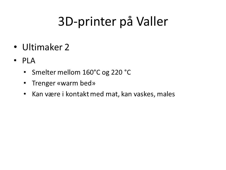 3D-printer på Valler • Ultimaker 2 • PLA • Smelter mellom 160°C og 220 °C • Trenger «warm bed» • Kan være i kontakt med mat, kan vaskes, males