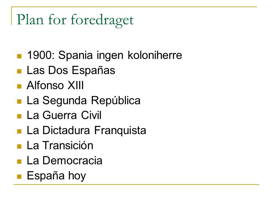 Plan for foredraget  1900: Spania ingen koloniherre  Las Dos Españas  Alfonso XIII  La Segunda República  La Guerra Civil  La Dictadura Franquis