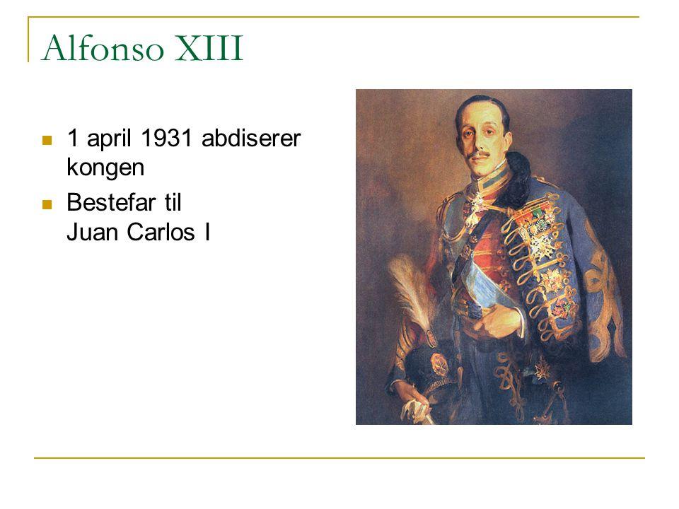 Alfonso XIII  1 april 1931 abdiserer kongen  Bestefar til Juan Carlos I