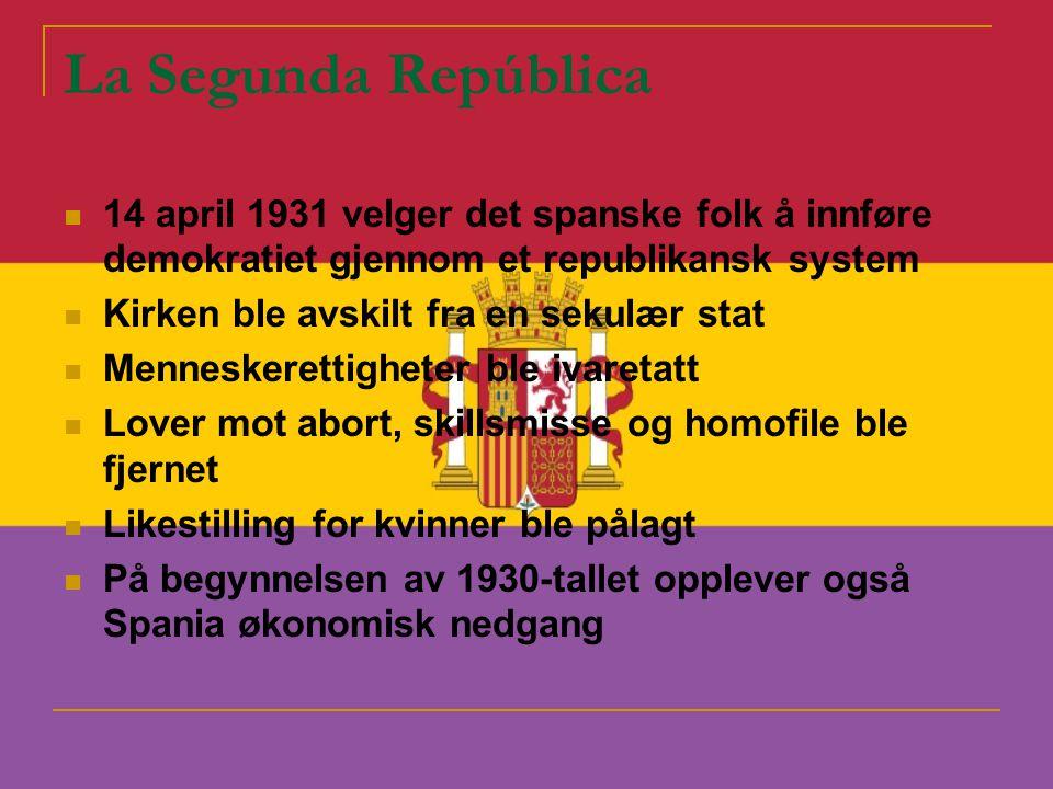 La Segunda República  14 april 1931 velger det spanske folk å innføre demokratiet gjennom et republikansk system  Kirken ble avskilt fra en sekulær stat  Menneskerettigheter ble ivaretatt  Lover mot abort, skillsmisse og homofile ble fjernet  Likestilling for kvinner ble pålagt  På begynnelsen av 1930-tallet opplever også Spania økonomisk nedgang