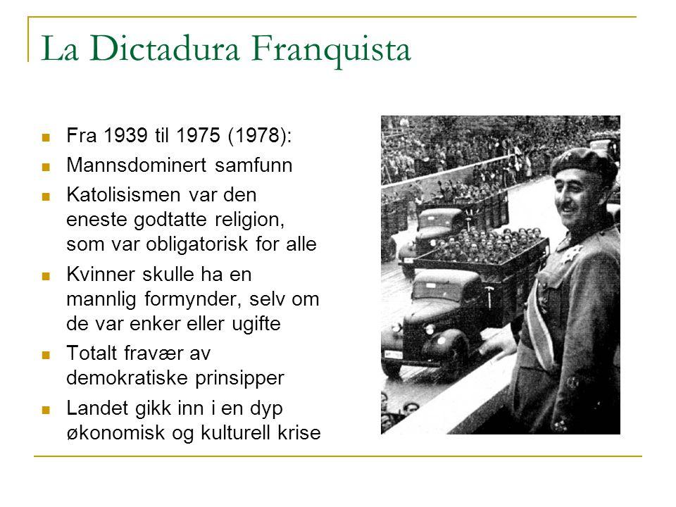 La Dictadura Franquista  Fra 1939 til 1975 (1978):  Mannsdominert samfunn  Katolisismen var den eneste godtatte religion, som var obligatorisk for alle  Kvinner skulle ha en mannlig formynder, selv om de var enker eller ugifte  Totalt fravær av demokratiske prinsipper  Landet gikk inn i en dyp økonomisk og kulturell krise