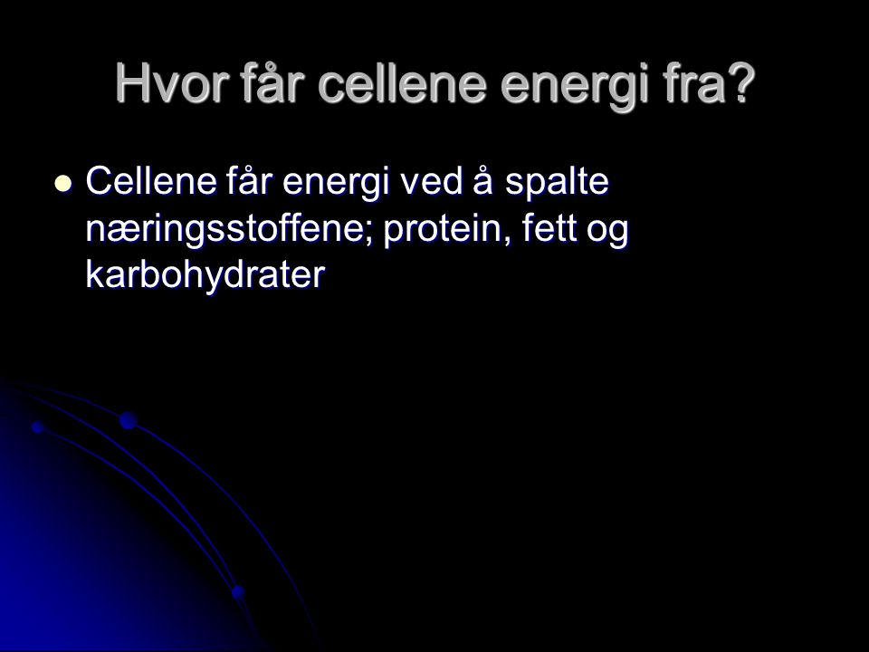 Hvor får cellene energi fra?  Cellene får energi ved å spalte næringsstoffene; protein, fett og karbohydrater
