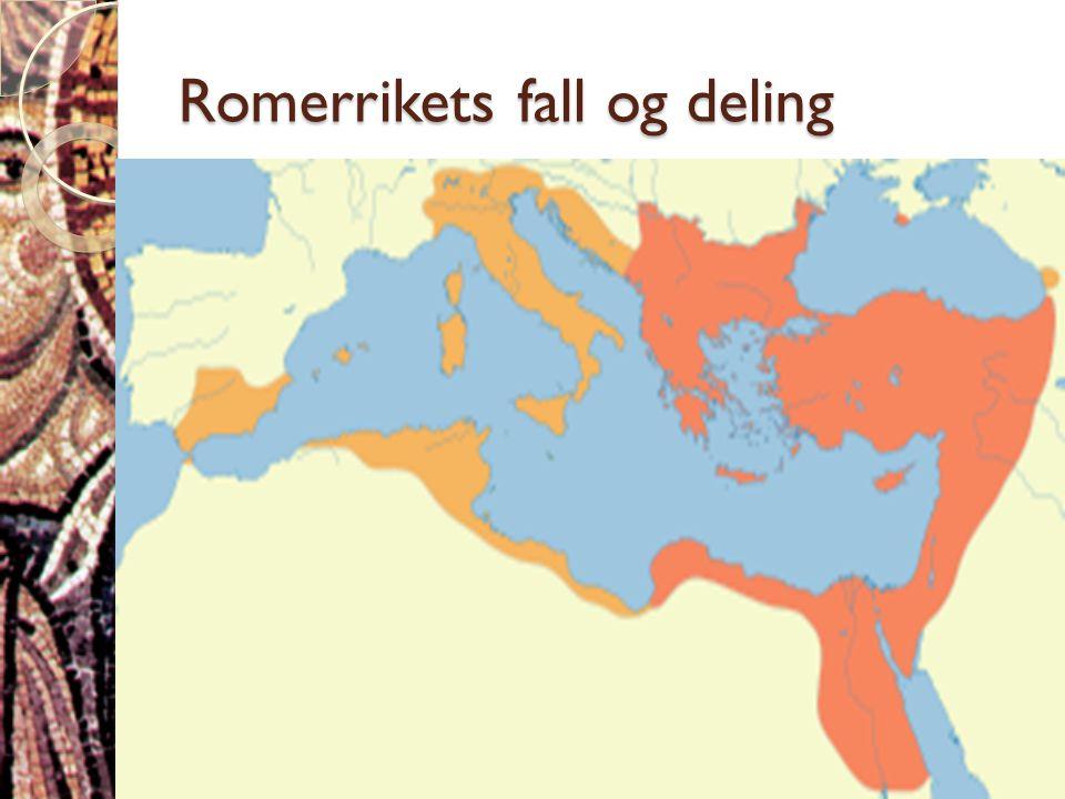 Romerrikets fall og deling  Romerriket deles i 395, etter keiser Theodosius' død  Vest-Romerriket løses opp i løpet av 400-tallet  Øst-Romerriket o