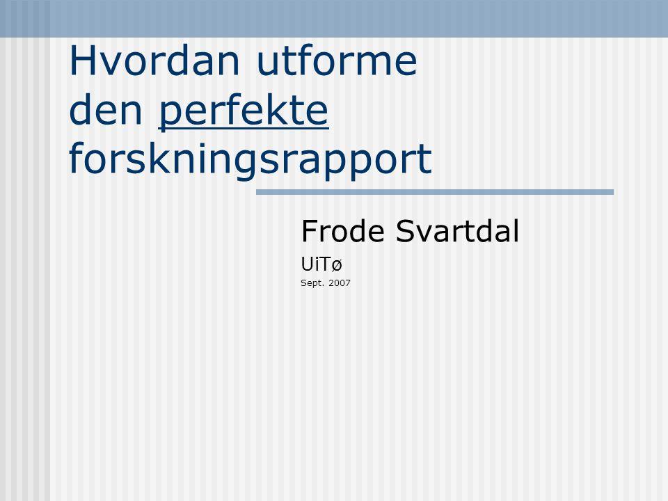 Hvordan utforme den perfekte forskningsrapport Frode Svartdal UiTø Sept. 2007
