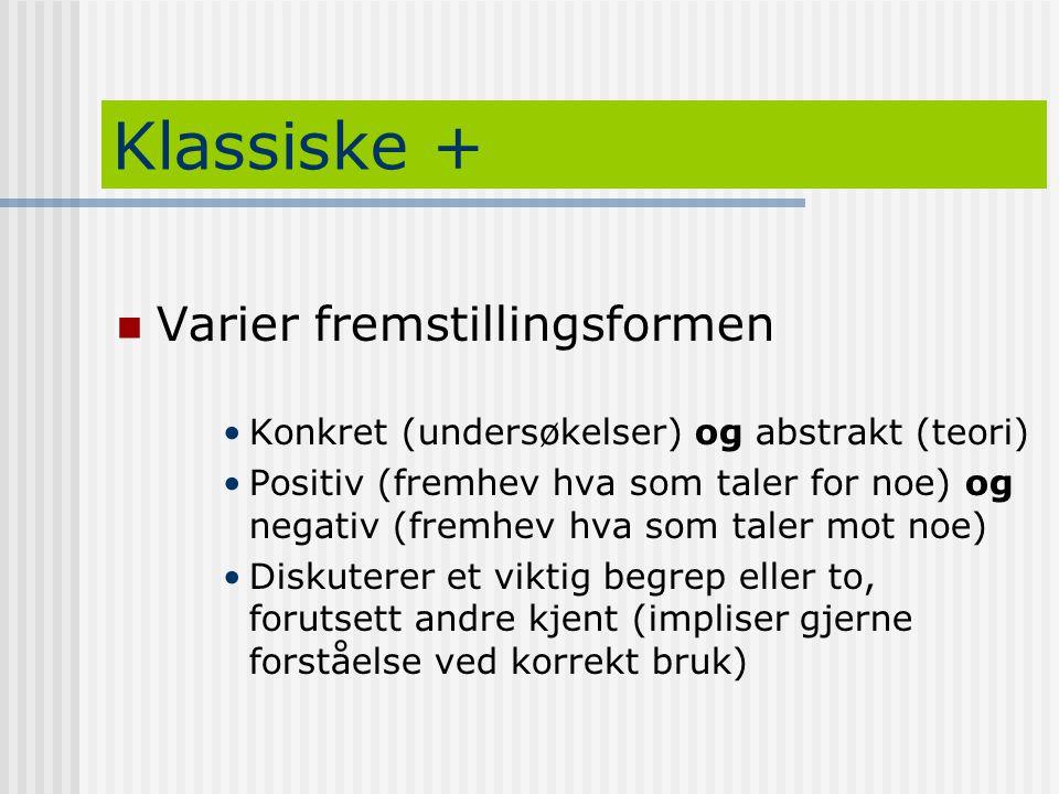 Klassiske +  Varier fremstillingsformen •Konkret (undersøkelser) og abstrakt (teori) •Positiv (fremhev hva som taler for noe) og negativ (fremhev hva