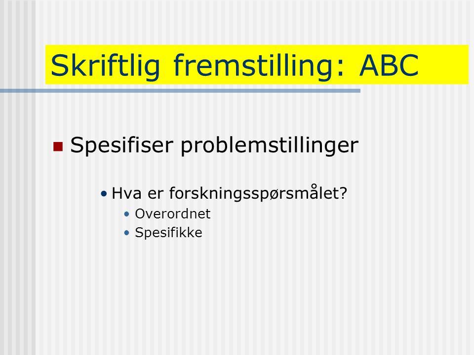 Skriftlig fremstilling: ABC  Spesifiser problemstillinger •Hva er forskningsspørsmålet? •Overordnet •Spesifikke