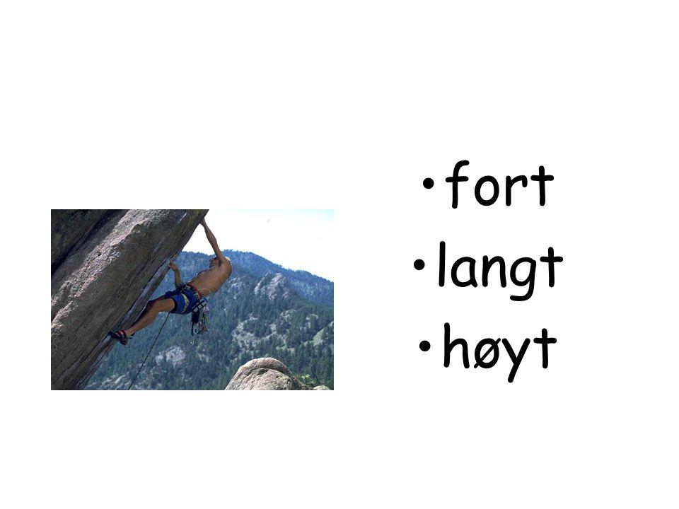 •fort •langt •høyt
