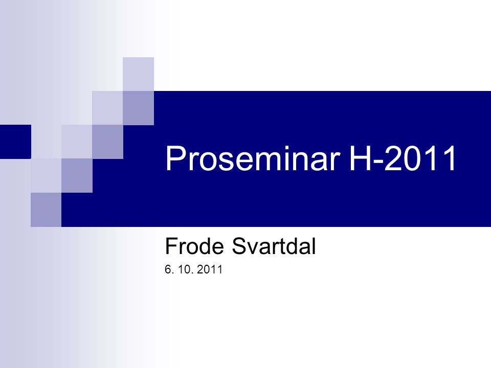 Proseminar H-2011 Frode Svartdal 6. 10. 2011