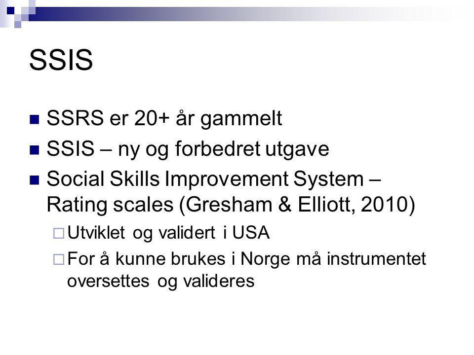 SSIS  SSRS er 20+ år gammelt  SSIS – ny og forbedret utgave  Social Skills Improvement System – Rating scales (Gresham & Elliott, 2010)  Utviklet og validert i USA  For å kunne brukes i Norge må instrumentet oversettes og valideres