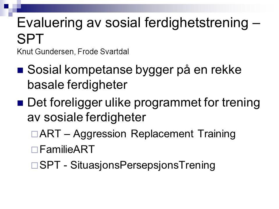 Evaluering av sosial ferdighetstrening – SPT Knut Gundersen, Frode Svartdal  Sosial kompetanse bygger på en rekke basale ferdigheter  Det foreligger
