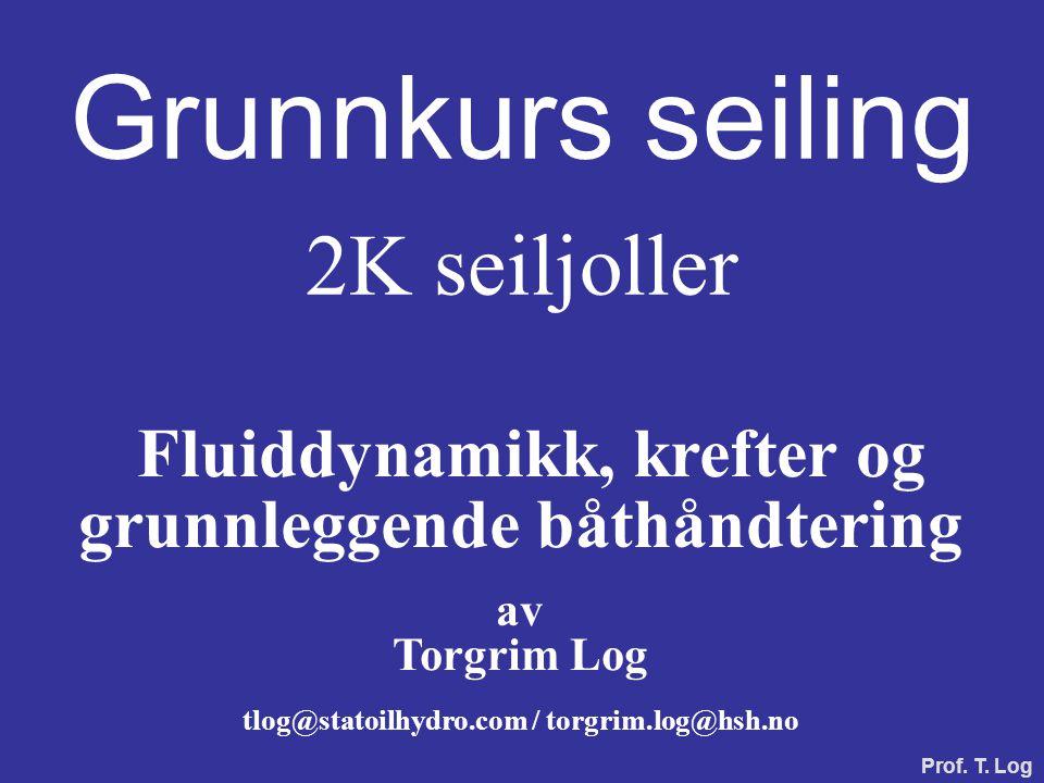 Grunnkurs seiling 2K seiljoller Fluiddynamikk, krefter og grunnleggende båthåndtering av Torgrim Log tlog@statoilhydro.com / torgrim.log@hsh.no Prof.
