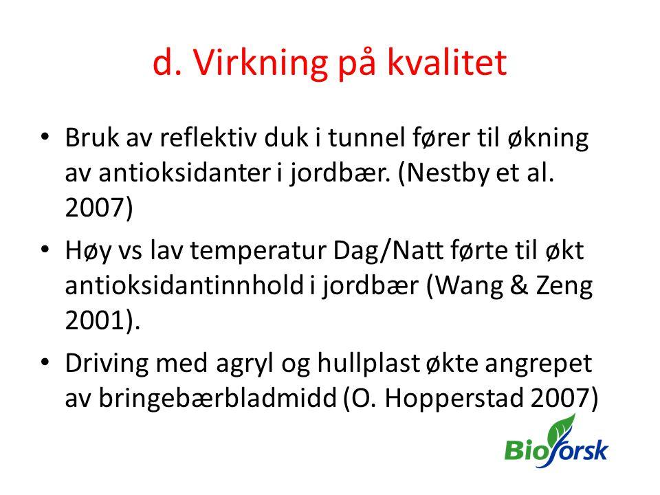 d. Virkning på kvalitet • Bruk av reflektiv duk i tunnel fører til økning av antioksidanter i jordbær. (Nestby et al. 2007) • Høy vs lav temperatur Da