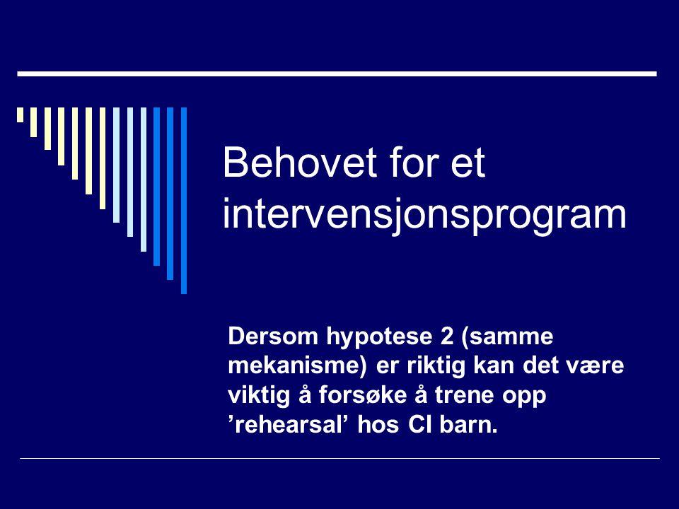 Behovet for et intervensjonsprogram Dersom hypotese 2 (samme mekanisme) er riktig kan det være viktig å forsøke å trene opp 'rehearsal' hos CI barn.
