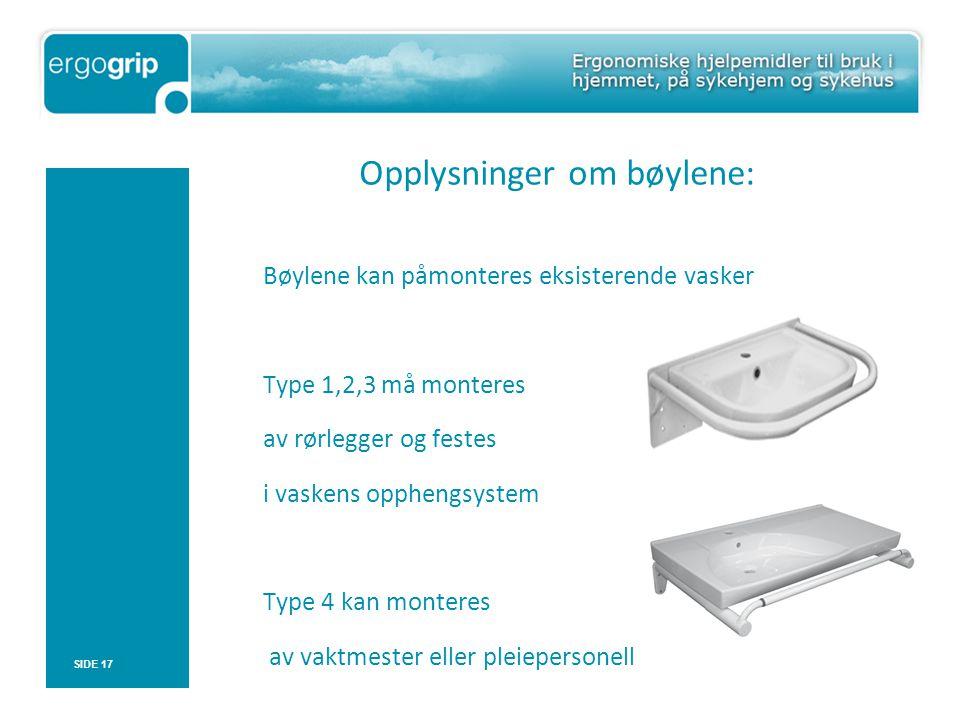 Opplysninger om bøylene: Bøylene kan påmonteres eksisterende vasker Type 1,2,3 må monteres av rørlegger og festes i vaskens opphengsystem Type 4 kan monteres av vaktmester eller pleiepersonell SIDE 17