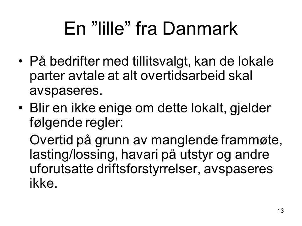 """13 En """"lille"""" fra Danmark •På bedrifter med tillitsvalgt, kan de lokale parter avtale at alt overtidsarbeid skal avspaseres. •Blir en ikke enige om de"""