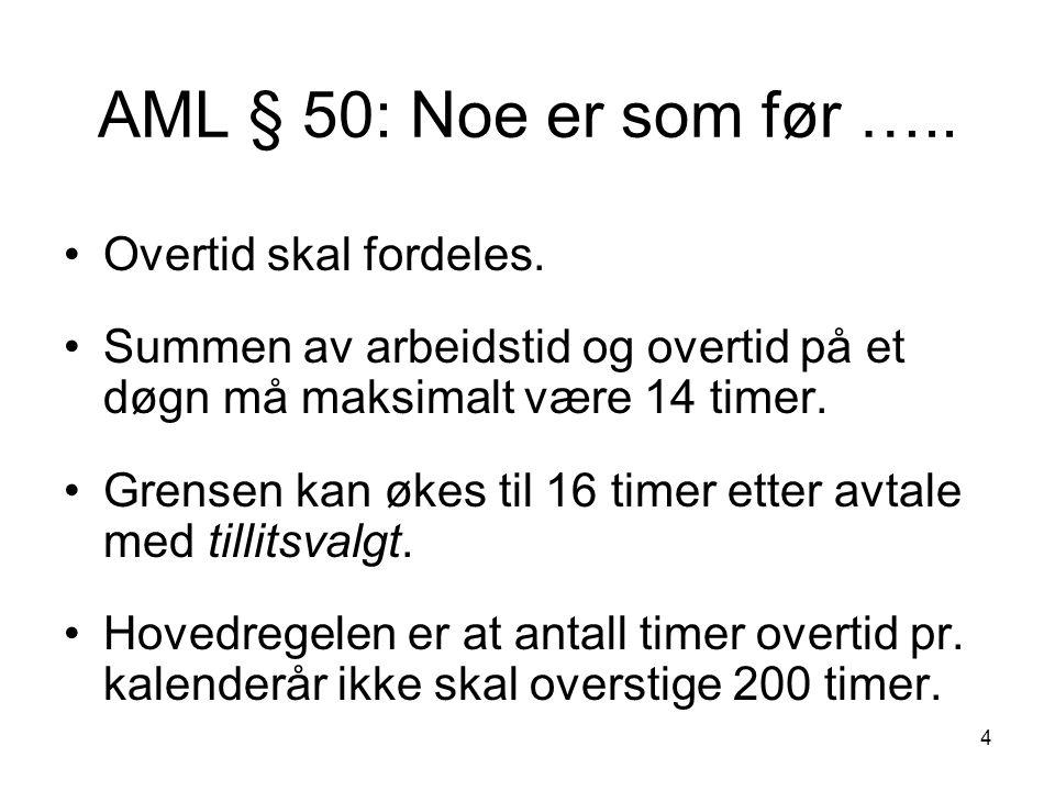 4 AML § 50: Noe er som før ….. •Overtid skal fordeles. •Summen av arbeidstid og overtid på et døgn må maksimalt være 14 timer. •Grensen kan økes til 1
